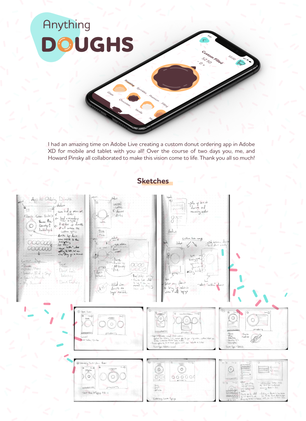 Phone Mock up of Anything Doughs on a phone screen in perspective. I had an amazing time on Adobe Live creating a custom donut ordering app in Adobe XD for mobile and tablet with you all! Over the course of two days you, me, and Howard Pinsky all collaborated to make this vision come to life. Thank you all so much! Early sketches of the app.